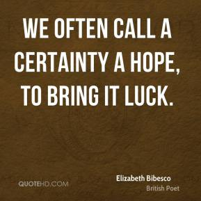 Elizabeth Bibesco - We often call a certainty a hope, to bring it luck.