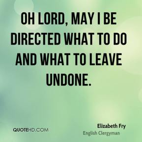 Elizabeth Fry - Oh Lord, may I be directed what to do and what to leave undone.