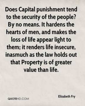 Elizabeth Fry - Does Capital punishment tend to the security of the people? By no means. It hardens the hearts of men, and makes the loss of life appear light to them; it renders life insecure, inasmuch as the law holds out that Property is of greater value than life.