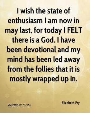 I wish the state of enthusiasm I am now in may last, for today I FELT there is a God. I have been devotional and my mind has been led away from the follies that it is mostly wrapped up in.