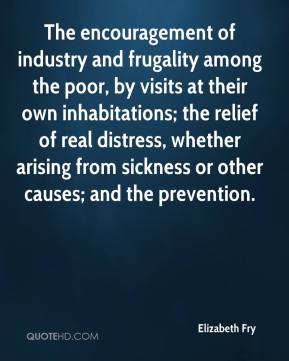 Elizabeth Fry - The encouragement of industry and frugality among the poor, by visits at their own inhabitations; the relief of real distress, whether arising from sickness or other causes; and the prevention.
