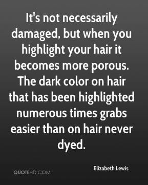 Elizabeth Lewis - It's not necessarily damaged, but when you highlight your hair it becomes more porous. The dark color on hair that has been highlighted numerous times grabs easier than on hair never dyed.