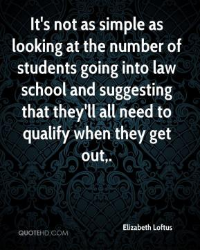 It's not as simple as looking at the number of students going into law school and suggesting that they'll all need to qualify when they get out.