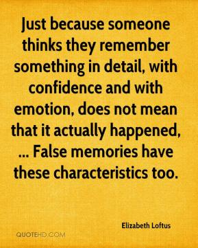 Elizabeth Loftus - Just because someone thinks they remember something in detail, with confidence and with emotion, does not mean that it actually happened, ... False memories have these characteristics too.