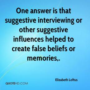 Elizabeth Loftus - One answer is that suggestive interviewing or other suggestive influences helped to create false beliefs or memories.