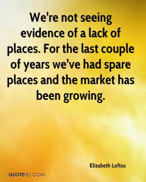 We're not seeing evidence of a lack of places. For the last couple of years we've had spare places and the market has been growing.