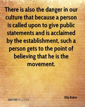 There is also the danger in our culture that because a person is called upon to give public statements and is acclaimed by the establishment, such a person gets to the point of believing that he is the movement.