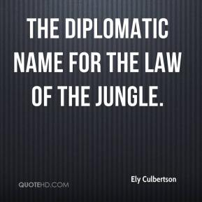 Ely Culbertson - The diplomatic name for the law of the jungle.