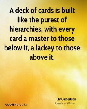 Ely Culbertson - A deck of cards is built like the purest of hierarchies, with every card a master to those below it, a lackey to those above it.