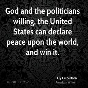 Ely Culbertson - God and the politicians willing, the United States can declare peace upon the world, and win it.