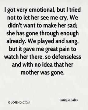 Enrique Salas - I got very emotional, but I tried not to let her see me cry. We didn't want to make her sad; she has gone through enough already. We played and sang, but it gave me great pain to watch her there, so defenseless and with no idea that her mother was gone.