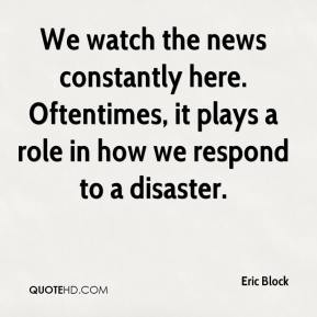 Eric Block - We watch the news constantly here. Oftentimes, it plays a role in how we respond to a disaster.