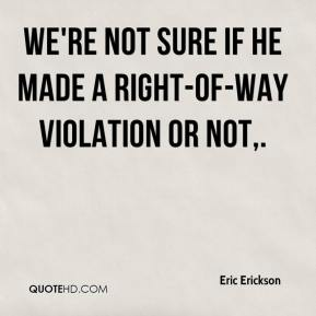 Eric Erickson - We're not sure if he made a right-of-way violation or not.