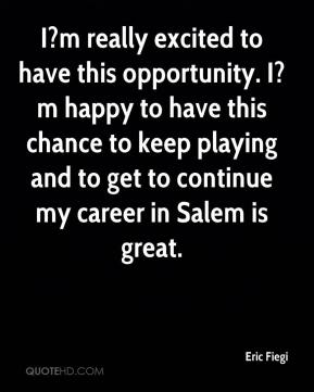 Eric Fiegi - I?m really excited to have this opportunity. I?m happy to have this chance to keep playing and to get to continue my career in Salem is great.