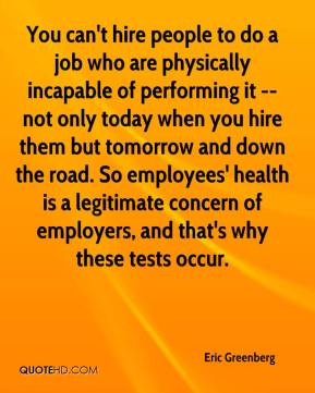 Eric Greenberg - You can't hire people to do a job who are physically incapable of performing it -- not only today when you hire them but tomorrow and down the road. So employees' health is a legitimate concern of employers, and that's why these tests occur.