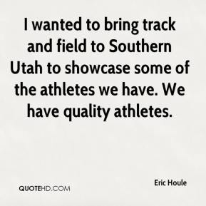 Eric Houle - I wanted to bring track and field to Southern Utah to showcase some of the athletes we have. We have quality athletes.