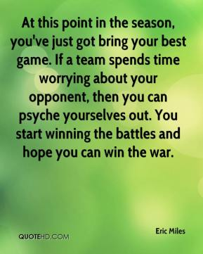 Eric Miles - At this point in the season, you've just got bring your best game. If a team spends time worrying about your opponent, then you can psyche yourselves out. You start winning the battles and hope you can win the war.
