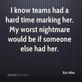 Eric Miles - I know teams had a hard time marking her. My worst nightmare would be if someone else had her.