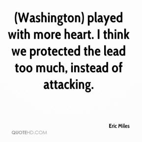 Eric Miles - (Washington) played with more heart. I think we protected the lead too much, instead of attacking.