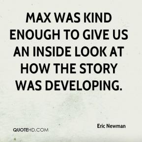 Eric Newman - Max was kind enough to give us an inside look at how the story was developing.