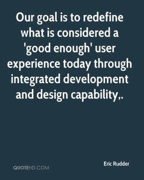 Eric Rudder - Our goal is to redefine what is considered a 'good enough' user experience today through integrated development and design capability.
