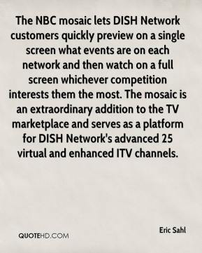 Eric Sahl - The NBC mosaic lets DISH Network customers quickly preview on a single screen what events are on each network and then watch on a full screen whichever competition interests them the most. The mosaic is an extraordinary addition to the TV marketplace and serves as a platform for DISH Network's advanced 25 virtual and enhanced ITV channels.
