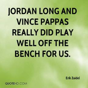 Jordan Long and Vince Pappas really did play well off the bench for us.