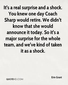 Erin Grant - It's a real surprise and a shock. You knew one day Coach Sharp would retire. We didn't know that she would announce it today. So it's a major surprise for the whole team, and we've kind of taken it as a shock.