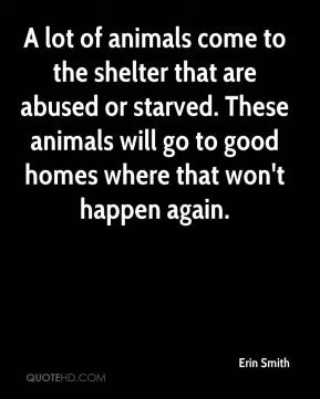 Erin Smith - A lot of animals come to the shelter that are abused or starved. These animals will go to good homes where that won't happen again.