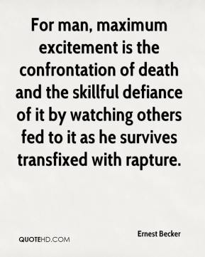 Ernest Becker - For man, maximum excitement is the confrontation of death and the skillful defiance of it by watching others fed to it as he survives transfixed with rapture.
