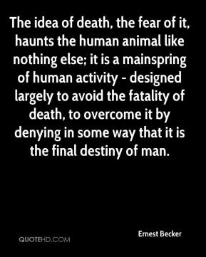 Ernest Becker - The idea of death, the fear of it, haunts the human animal like nothing else; it is a mainspring of human activity - designed largely to avoid the fatality of death, to overcome it by denying in some way that it is the final destiny of man.
