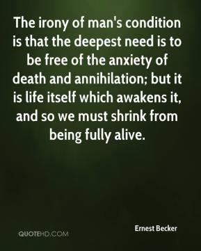The irony of man's condition is that the deepest need is to be free of the anxiety of death and annihilation; but it is life itself which awakens it, and so we must shrink from being fully alive.