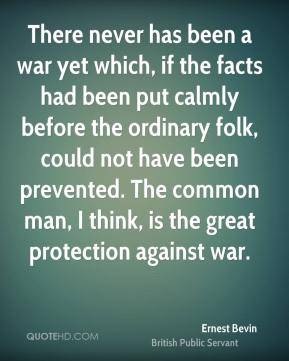 Ernest Bevin - There never has been a war yet which, if the facts had been put calmly before the ordinary folk, could not have been prevented. The common man, I think, is the great protection against war.