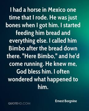 """Ernest Borgnine - I had a horse in Mexico one time that I rode. He was just bones when I got him. I started feeding him bread and everything else. I called him Bimbo after the bread down there. """"Here Bimbo,"""" and he'd come running. He knew me, God bless him. I often wondered what happened to him."""