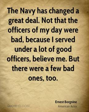 The Navy has changed a great deal. Not that the officers of my day were bad, because I served under a lot of good officers, believe me. But there were a few bad ones, too.