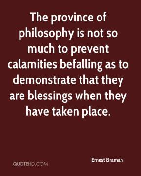 Ernest Bramah - The province of philosophy is not so much to prevent calamities befalling as to demonstrate that they are blessings when they have taken place.