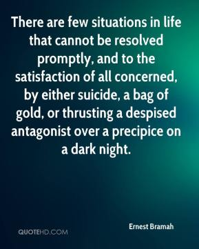 Ernest Bramah - There are few situations in life that cannot be resolved promptly, and to the satisfaction of all concerned, by either suicide, a bag of gold, or thrusting a despised antagonist over a precipice on a dark night.