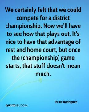 Ernie Rodriguez - We certainly felt that we could compete for a district championship. Now we'll have to see how that plays out. It's nice to have that advantage of rest and home court, but once the (championship) game starts, that stuff doesn't mean much.