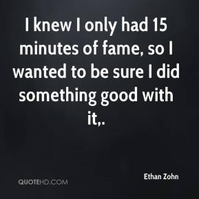 Ethan Zohn - I knew I only had 15 minutes of fame, so I wanted to be sure I did something good with it.