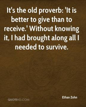Ethan Zohn - It's the old proverb: 'It is better to give than to receive.' Without knowing it, I had brought along all I needed to survive.