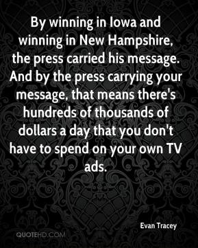 Evan Tracey - By winning in Iowa and winning in New Hampshire, the press carried his message. And by the press carrying your message, that means there's hundreds of thousands of dollars a day that you don't have to spend on your own TV ads.