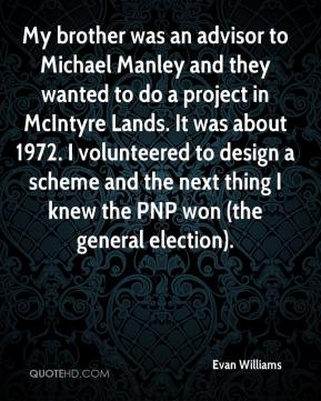 Evan Williams - My brother was an advisor to Michael Manley and they wanted to do a project in McIntyre Lands. It was about 1972. I volunteered to design a scheme and the next thing I knew the PNP won (the general election).