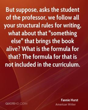 "Fannie Hurst - But suppose, asks the student of the professor, we follow all your structural rules for writing, what about that ""something else"" that brings the book alive? What is the formula for that? The formula for that is not included in the curriculum."