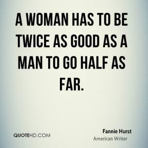 A woman has to be twice as good as a man to go half as far.