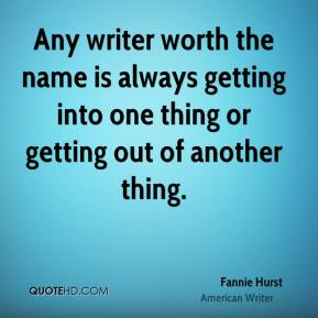 Any writer worth the name is always getting into one thing or getting out of another thing.