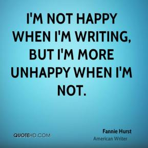 I'm not happy when I'm writing, but I'm more unhappy when I'm not.