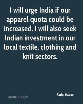 Fazlul Haque - I will urge India if our apparel quota could be increased. I will also seek Indian investment in our local textile, clothing and knit sectors.