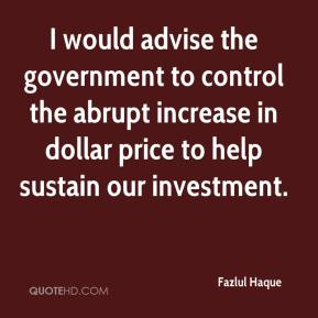 Fazlul Haque - I would advise the government to control the abrupt increase in dollar price to help sustain our investment.