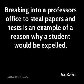 Fran Cohen - Breaking into a professors office to steal papers and tests is an example of a reason why a student would be expelled.