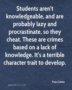 Fran Cohen - Students aren't knowledgeable, and are probably lazy and procrastinate, so they cheat. These are crimes based on a lack of knowledge. It's a terrible character trait to develop.